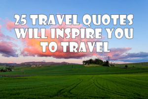 25 TRAVEL QUOTES THAT INSPIRE YOU TO TRAVEL