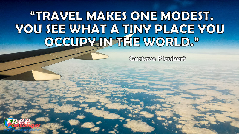 1 Travel Makes One Modest You See What A Tiny Place Occupy In The World Gustave Flaubert